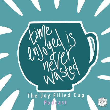 Inspiration from The Joy Filled Cup Podcast with Lucy Joy
